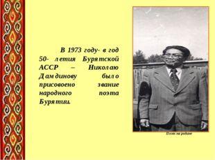 Поэт на родине В 1973 году- в год 50- летия Бурятской АССР – Николаю Дамдинов
