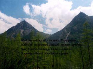 Мой отчий край - долина Баргузина Над ней сплошной стеной стоят хребты. Как в
