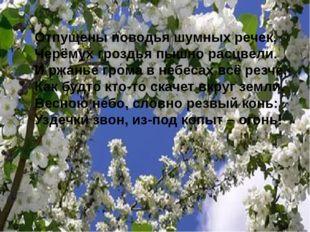 Отпущены поводья шумных речек, Черёмух гроздья пышно расцвели. И ржанье гро