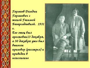 Гармаев Дамдин Гармаевич с женой Гэнимой Базарсадаевной. 1931 г. Его отец был