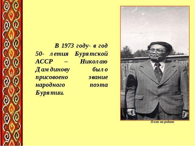 Поэт на родине В 1973 году- в год 50- летия Бурятской АССР – Николаю Дамдинов...