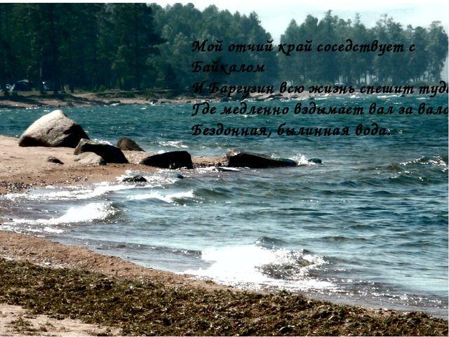 Мой отчий край соседствует с Байкалом И Баргузин всю жизнь спешит туда, Где...