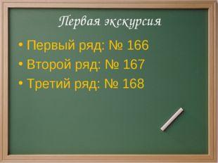 Первая экскурсия Первый ряд: № 166 Второй ряд: № 167 Третий ряд: № 168