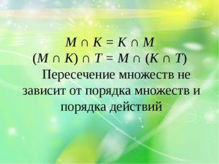 М ∩ К = К ∩ М (М ∩ К) ∩ Т = М ∩ (К ∩ Т) Пересечение множеств не зависит от по