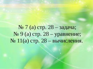№ 7 (а) стр. 28 – задача; № 9 (а) стр. 28 – уравнение; № 11(а) стр. 28 – вычи