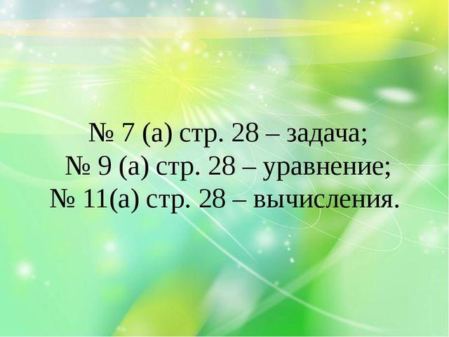 № 7 (а) стр. 28 – задача; № 9 (а) стр. 28 – уравнение; № 11(а) стр. 28 – вычи...