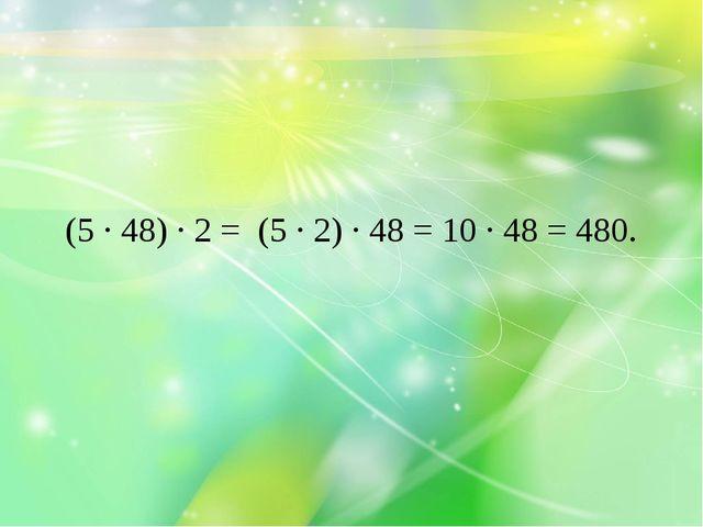 (5 · 48) · 2 = (5 · 2) · 48 = 10 · 48 = 480.