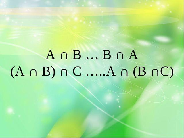 А ∩ В … В ∩ А (А ∩ В) ∩ С …..А ∩ (В ∩С)