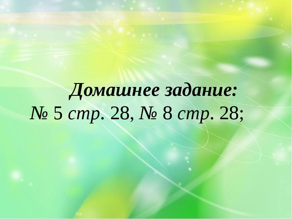 Домашнее задание: № 5 стр. 28, № 8 стр. 28;