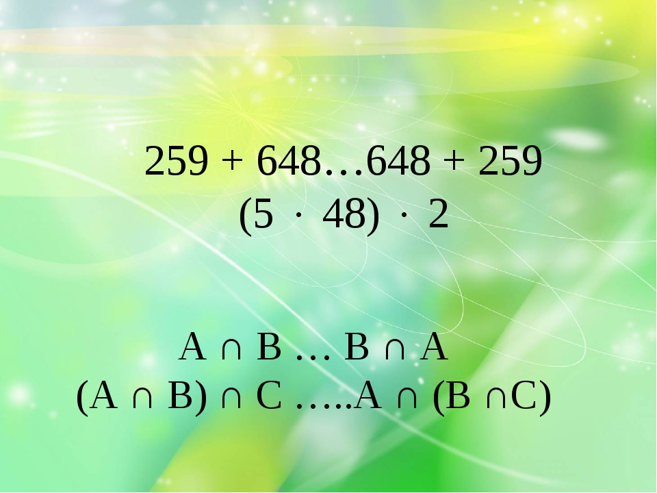 259 + 648…648 + 259 (5  48)  2 А ∩ В … В ∩ А (А ∩ В) ∩ С …..А ∩ (В ∩С)