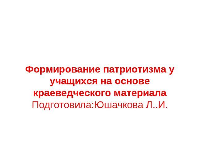 Формирование патриотизма у учащихся на основе краеведческого материала Подгот...