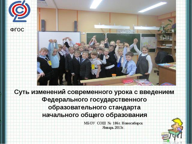 МБОУ СОШ № 186г. Новосибирск Январь 2013г. Суть изменений современного урока...