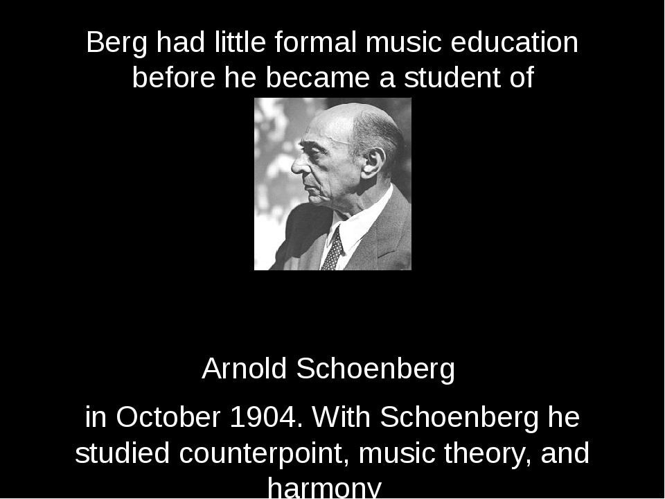 Berg had little formal music education before he became a student of   Arnold...