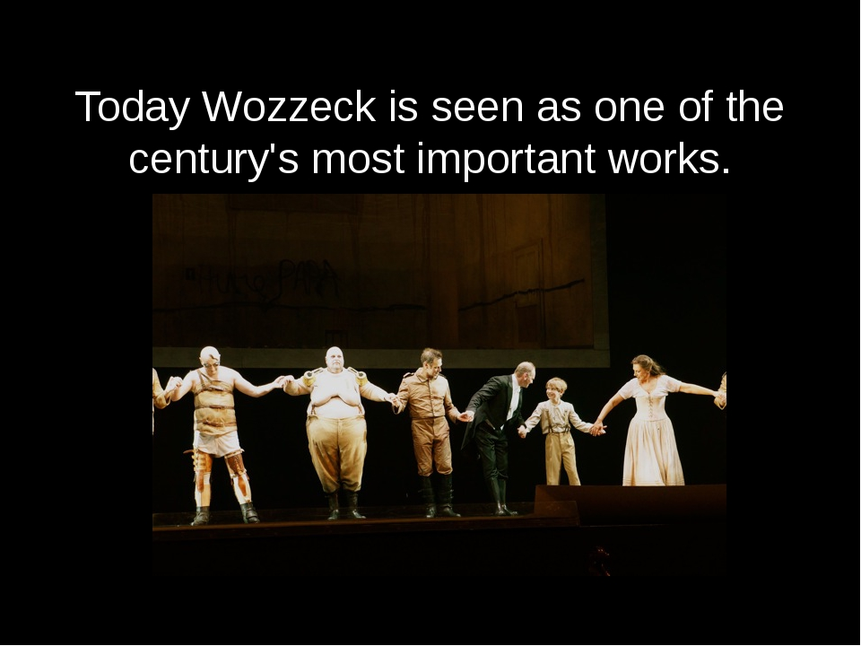 Today Wozzeck is seen as one of the century's most important works.