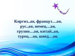 Киргиз..ая, француз…ая, рус..ая, немец…ая, грузин…ая, китай..ая, турец…ая, ш