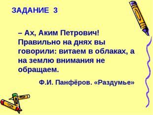 ЗАДАНИЕ 3 – Ах, Аким Петрович! Правильно на днях вы говорили: витаем в облака