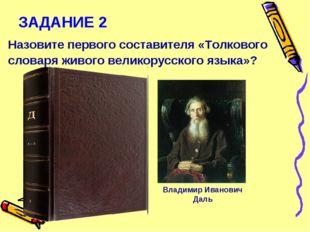 ЗАДАНИЕ 2 Назовите первого составителя «Толкового словаря живого великорусско