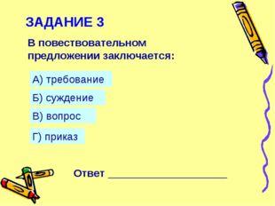 ЗАДАНИЕ 3 В повествовательном предложении заключается: А) требование Б) сужде
