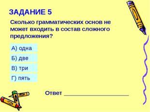 ЗАДАНИЕ 5 Сколько грамматических основ не может входить в состав сложного пре
