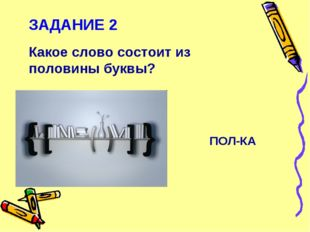 ЗАДАНИЕ 2 Какое слово состоит из половины буквы? ПОЛ-КА
