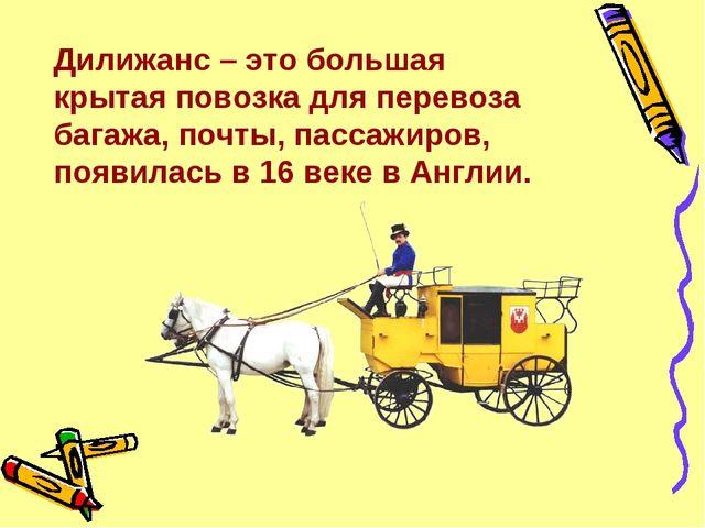 Дилижанс – это большая крытая повозка для перевоза багажа, почты, пассажиров,...