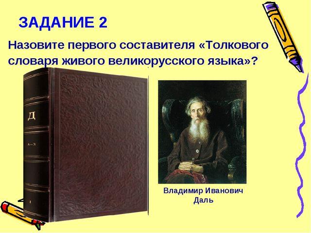 ЗАДАНИЕ 2 Назовите первого составителя «Толкового словаря живого великорусско...