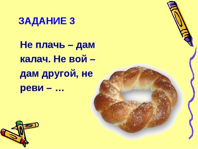 ЗАДАНИЕ 3 Не плачь – дам калач. Не вой – дам другой, не реви – …