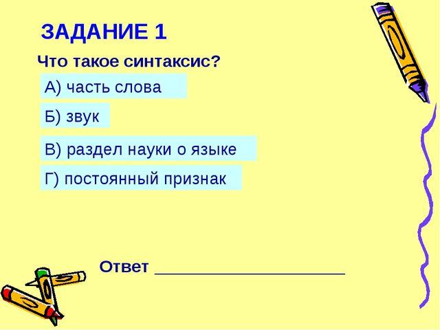 ЗАДАНИЕ 1 Что такое синтаксис? А) часть слова Б) звук В) раздел науки о языке...