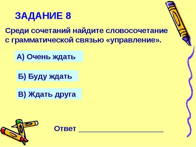 ЗАДАНИЕ 8 Среди сочетаний найдите словосочетание с грамматической связью «упр...