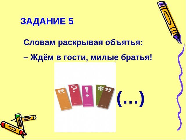 ЗАДАНИЕ 5 Словам раскрывая объятья: – Ждём в гости, милые братья! (…)