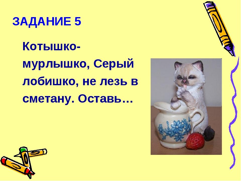 ЗАДАНИЕ 5 Котышко-мурлышко, Серый лобишко, не лезь в сметану. Оставь…
