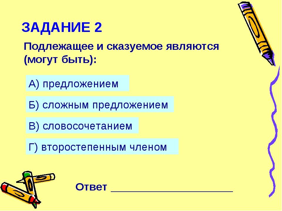 ЗАДАНИЕ 2 Подлежащее и сказуемое являются (могут быть): А) предложением Б) сл...