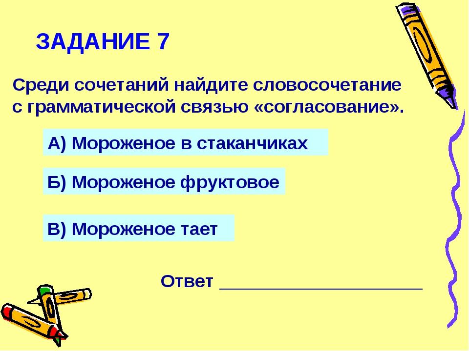 ЗАДАНИЕ 7 Среди сочетаний найдите словосочетание с грамматической связью «сог...