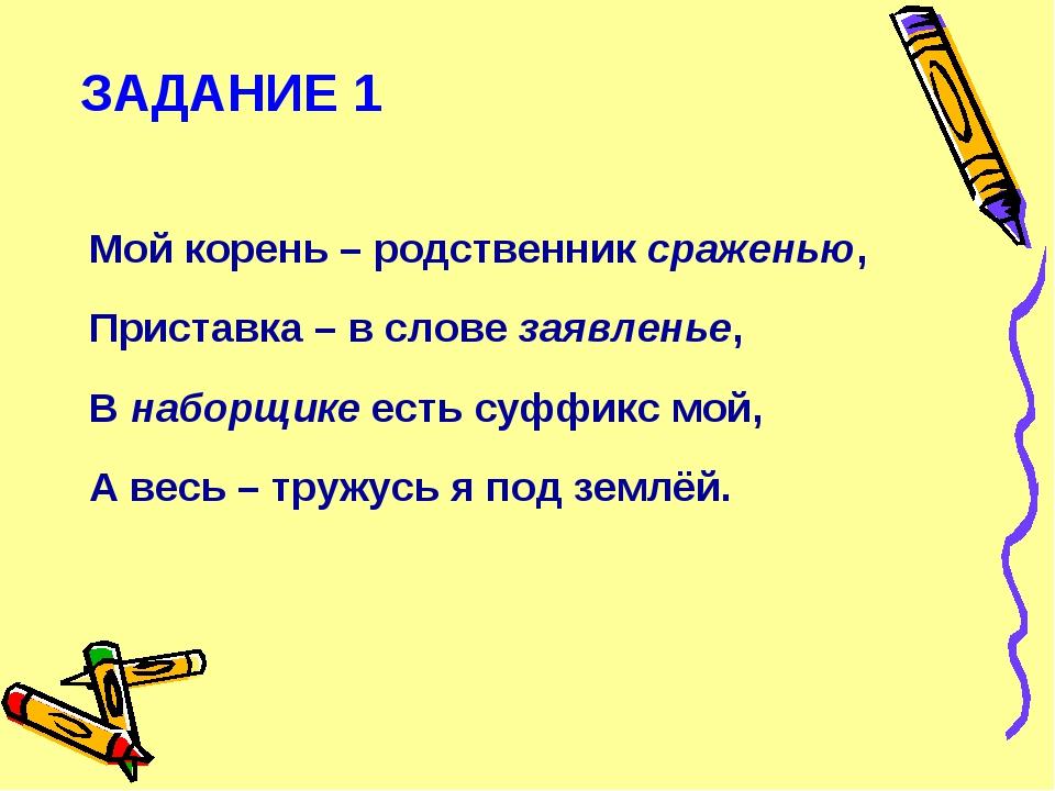 ЗАДАНИЕ 1 Мой корень – родственник сраженью, Приставка – в слове заявленье, В...