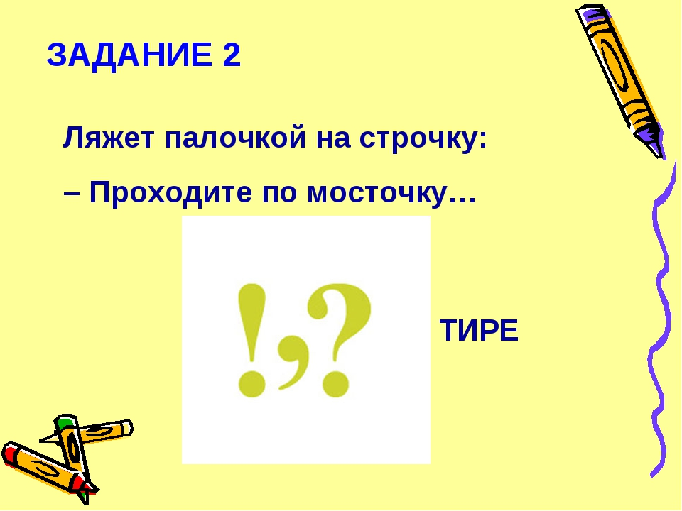 ЗАДАНИЕ 2 Ляжет палочкой на строчку: – Проходите по мосточку… ТИРЕ