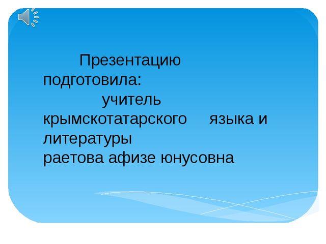 Презентацию подготовила: учитель крымскотатарского языка и литературы раетов...