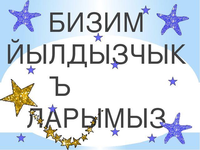 БИЗИМ ЙЫЛДЫЗЧЫКЪ ЛАРЫМЫЗ