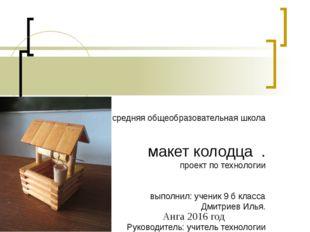 МКОУ Ангинская средняя общеобразовательная школа макет колодца . проект по т