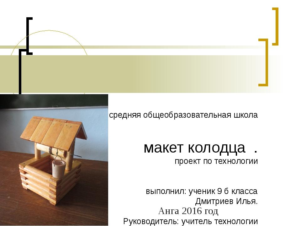 МКОУ Ангинская средняя общеобразовательная школа макет колодца . проект по т...