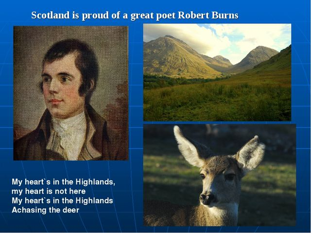 Scotland is proud of a great poet Robert Burns My heart`s in the Highlands, m...
