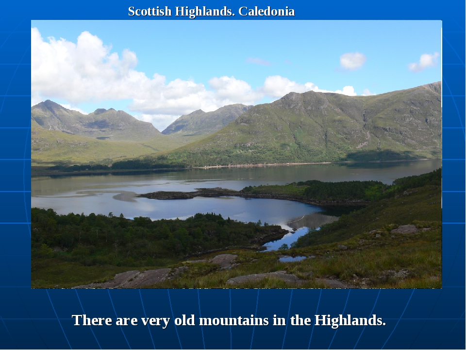 Scottish Highlands. Caledonia Тhere are very old mountains in the Highlands.