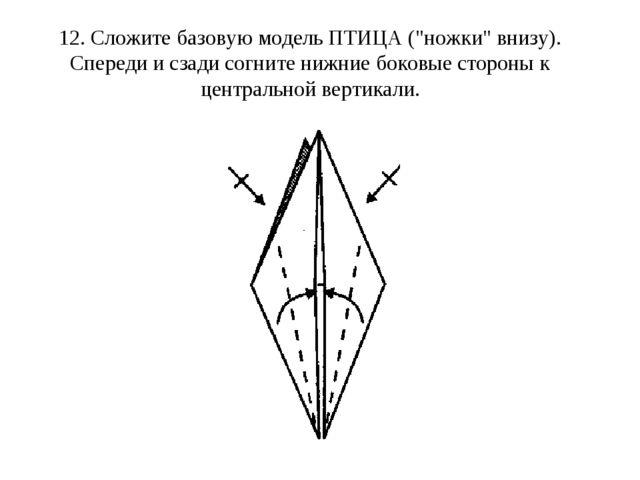 """12. Сложите базовую модель ПТИЦА (""""ножки"""" внизу). Спереди и сзади согните ниж..."""