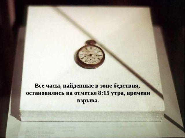 Все часы, найденные в зоне бедствия, остановились на отметке 8:15 утра, време...