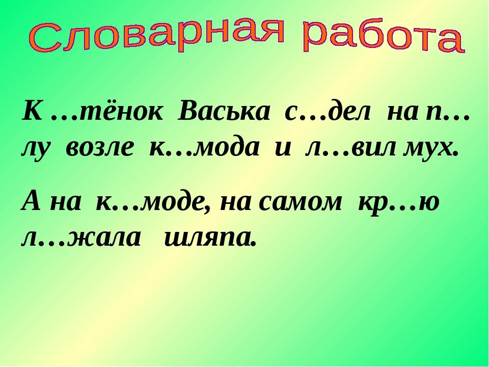 К …тёнок Васька с…дел на п…лу возле к…мода и л…вил мух. А на к…моде, на самом...