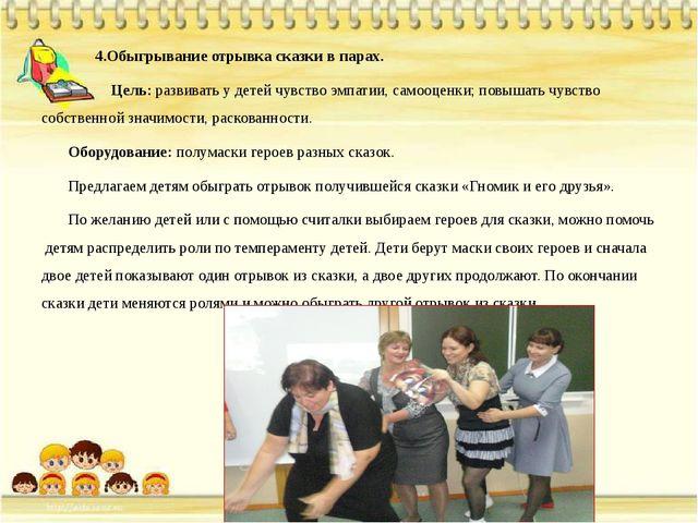 4.Обыгрывание отрывка сказки в парах. Цель: развивать у детей чувство эмпати...
