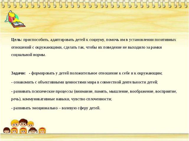Цель: приспособить, адаптировать детей к социуму, помочь им в установлении п...