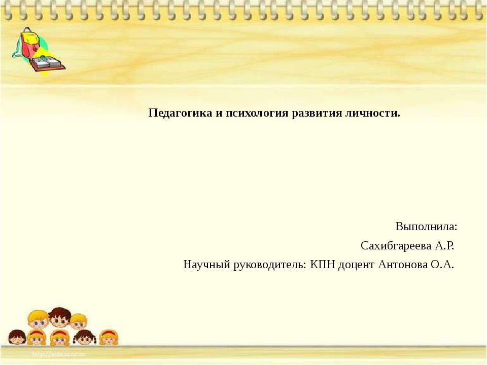 Педагогика и психология развития личности. Выполнила: Cахибгареева А.Р. Науч...