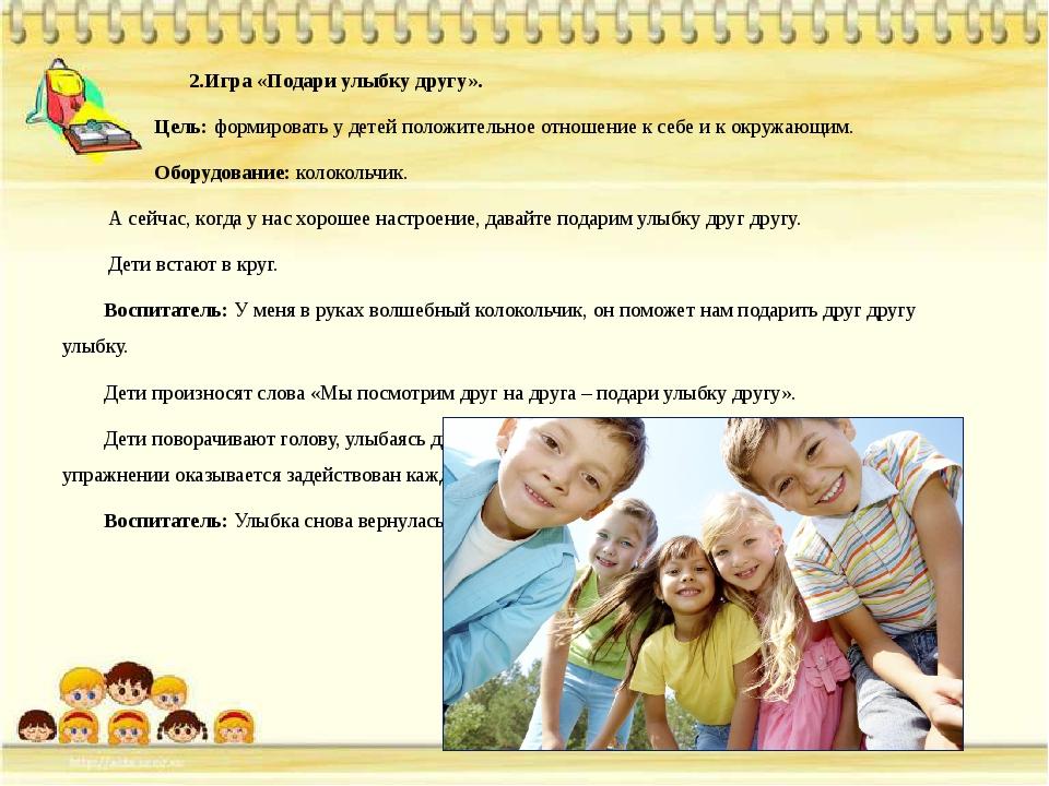 2.Игра «Подари улыбку другу». Цель: формировать у детей положительное отноше...