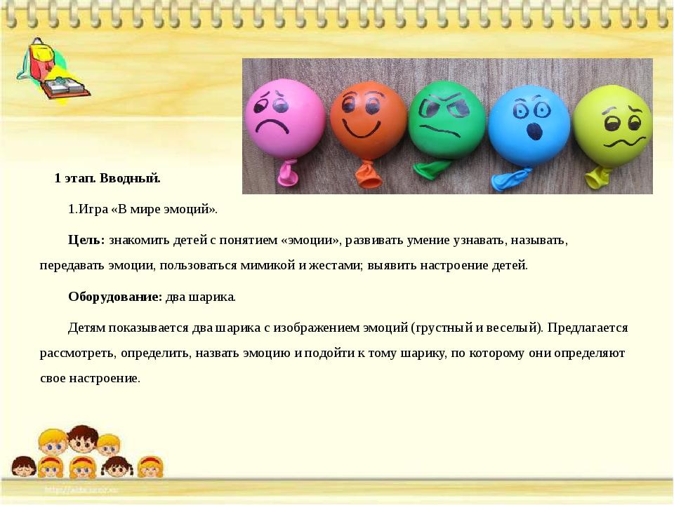 1 этап. Вводный. 1.Игра «В мире эмоций». Цель: знакомить детей с понятием «э...