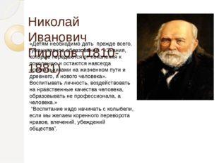 Николай Иванович Пирогов (1810-1881) «Детям необходимо дать прежде всего, гум
